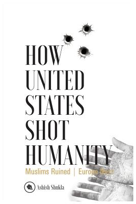 How United States Shot Humanity: Muslims Ruined; Europe Next - Shukla, Ashish