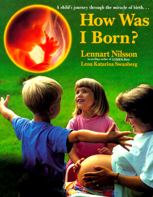 How Was I Born?: A Child's Journey Through the Miracle of Birth - Nilsson, Lennart, M.D., and Swanberg, Lena Katarina