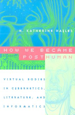 How We Became Posthuman: Virtual Bodies in Cybernetics, Literature, and Informatics - Hayles, N Katherine