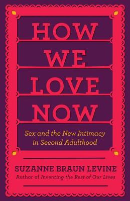 How We Love Now: Sex and the New Intimacy in Second Adulthood - Levine, Suzanne Braun, Dr.