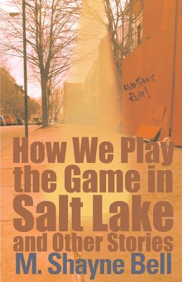 How We Play the Game in Salt Lake: And Other Stories - Bell, M Shayne