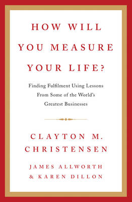 How Will You Measure Your Life? - Christensen, Clayton M., and Allworth, James, and Dillon, Karen