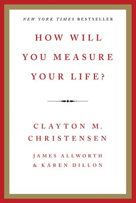 How Will You Measure Your Life? - Christensen, Clayton M, and Allworth, James, and Dillon, Karen
