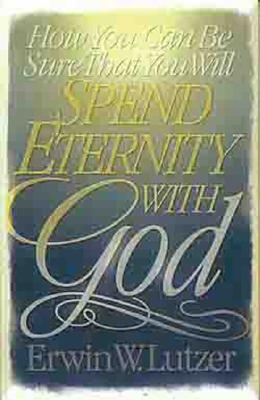 How You Can Be Sure That You Will Spend Eternity with God - Lutzer, Erwin W, Dr.