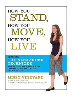 How You Stand, How You Move, How You Live: Learning the Alexander Technique to Explore Your Mind-Body Connection and Achieve Self-Mastery - Vineyard, Missy