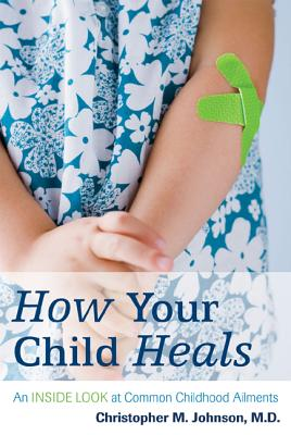 How Your Child Heals: An Inside Look at Common Childhood Ailments - Johnson, Christopher M
