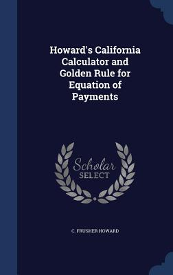 Howard's California Calculator and Golden Rule for Equation of Payments - Howard, C Frusher
