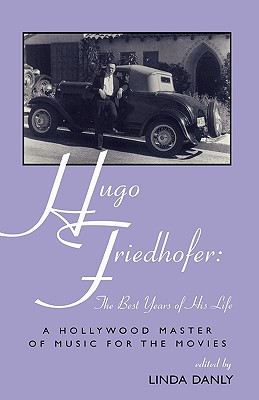 Hugo Friedhofer: The Best Years of His Life: A Hollywood Master of Music for the Movies - Danly, Linda
