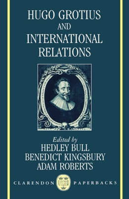 Hugo Grotius and International Relations - Bull, Hedley (Editor), and Kingsbury, Benedict (Editor), and Roberts, Adam (Editor)