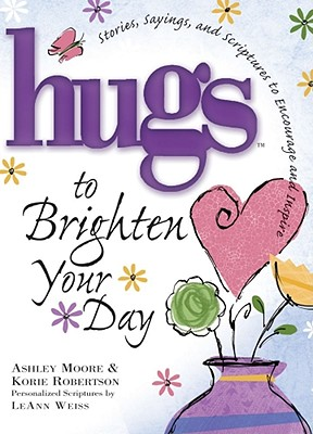 Hugs to Brighten Your Day: Stories, Sayings, and Scriptures to Encourage and Inspire - Moore, Ashley, and Robertson, Korie, and Weiss, LeAnn