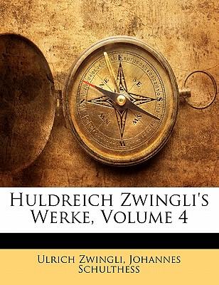 Huldreich Zwingli's Werke, Volume 4 - Zwingli, Ulrich, and Schulthess, Johannes
