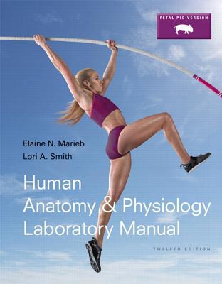 Human Anatomy & Physiology Laboratory Manual, Fetal Pig Version - Marieb, Elaine N., and Smith, Lori A.