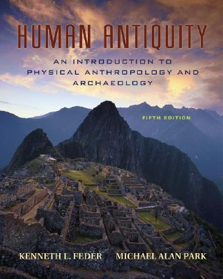 Human Antiquity: An Introduction to Physical Anthropology and Archaeology - Feder, Kenneth L, and Park, Michael Alan