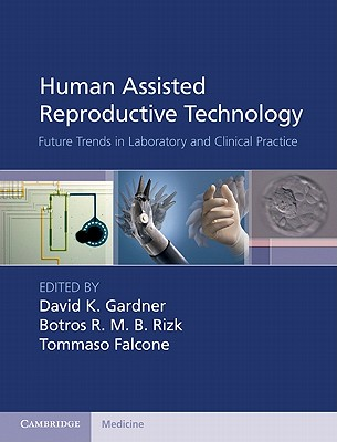 Human Assisted Reproductive Technology: Future Trends in Laboratory and Clinical Practice - Gardner, David K. (Editor), and Rizk, Botros R. M. B. (Editor), and Falcone, Tommaso (Editor)