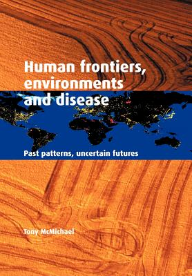 Human Frontiers, Environments and Disease: Past Patterns, Uncertain Futures - McMichael, Tony, and McMichael, A J