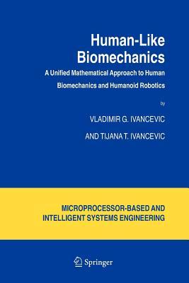 Human-Like Biomechanics: A Unified Mathematical Approach to Human Biomechanics and Humanoid Robotics - Ivancevic, Vladimir G., and Ivancevic, Tijana T.