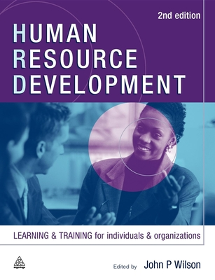 Human Resource Development: Learning and Training for Individuals and Organizations - Wilson, John P
