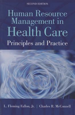 Human Resource Management in Health Care: Principles and Practices - Fallon, Jr L Fleming, and McConnell, Charles R, MBA, CM