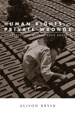 Human Rights and Private Wrongs: Constructing Global Civil Society - Brysk, Alison