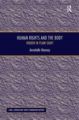 Human Rights and the Body: Hidden in Plain Sight - Mooney, Annabelle, and Bhatia, Vijay K., Professor (Series edited by), and Wagner, Anne, Ms., PhD (Series edited by)