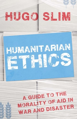 Humanitarian Ethics: A Guide to the Morality of Aid in War and Disaster - Slim, Hugo, Professor
