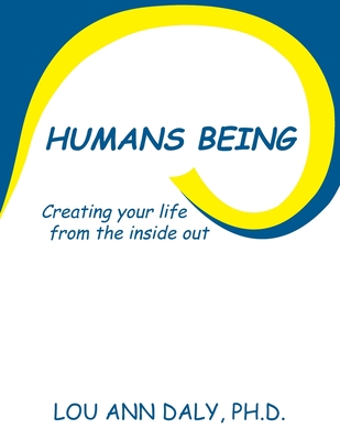 Humans Being: Creating Your Life from the Inside Out - Daly, Ph D Lou Ann