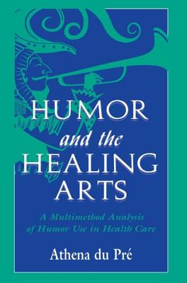 Humor and the Healing Arts: A Multimethod Analysis of Humor Use in Health Care - du Pre, Athena, Doctor