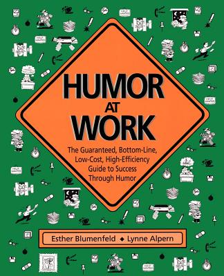 Humor at Work: The Guaranteed, Bottom Line, Low Cost, High Efficiency Guide to Success Through Humor - Blumenfeld, Esther (Preface by), and Alpern, Lynne (Preface by)