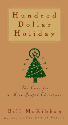 Hundred Dollar Holiday: The Case for a More Joyful Christmas - McKibben, Bill