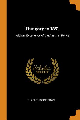 Hungary in 1851: With an Experience of the Austrian Police - Brace, Charles Loring