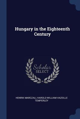 Hungary in the Eighteenth Century - Marczali, Henrik, and Temperley, Harold William Vazeille