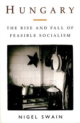 Hungary: The Rise & Fall of Feasible Socialism - Swain, Nigel