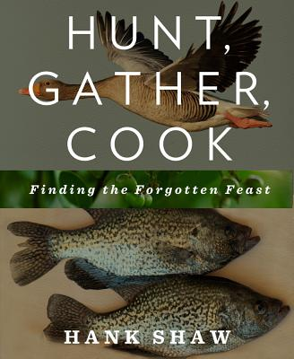 Hunt, Gather, Cook: Finding the Forgotten Feast - Shaw, Hank