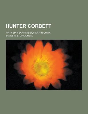 Hunter Corbett; Fifty-Six Years Missionary in China - Craighead, James R E