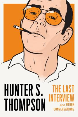 Hunter S. Thompson: The Last Interview: And Other Conversations - Thompson, Hunter S, and Streitfeld, David (Editor)