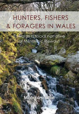 Hunters, fishers and foragers in Wales: Towards a social narrative of Mesolithic lifeways - Lillie, Malcolm