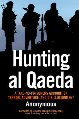 Hunting Al Qaeda: A Take-No-Prisoners Account of Terror, Adventure, and Disillusionment - Anonymous, and Schumacher, Gerald, Col. (Foreword by)