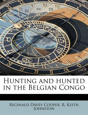 Hunting and Hunted in the Belgian Congo - Cooper, Reginald Davey, and Johnston, R Keith