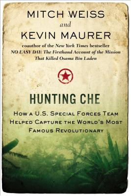 Hunting Che: How a U.S. Special Forces Team Helped Capture the World's Most Famous Revolution Ary - Weiss, Mitch, and Maurer, Kevin