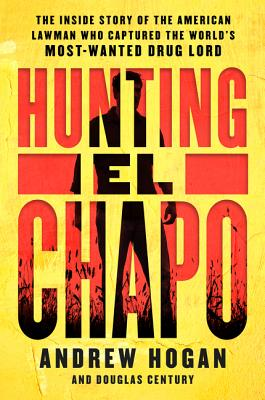 Hunting El Chapo: The Inside Story of the American Lawman Who Captured the World's Most-Wanted Drug Lord - Hogan, Andrew, and Century, Douglas