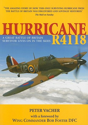 Hurricane R4118: The Extraordinary Story of the Discovery and Restoration of a Battle of Britain Survivor - Vacher, Peter, and Foster, Bob (Foreword by)