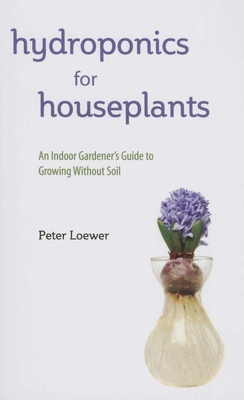 Hydroponics for Houseplants: An Indoor Gardener's Guide to Growing Without Soil - Loewer, Peter