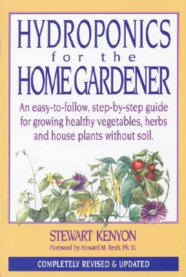 Hydroponics for the Home Gardener: An Easy-To-Follow, Step-By-Step Guide for Growing Healthy Vegetables, Herbs and House Plants Without Soil. - Kenyon, Stewart, and Resh, Howard M, Ph.D. (Foreword by)