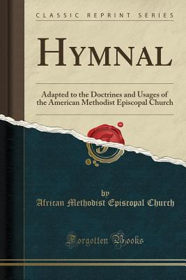 Hymnal: Adapted to the Doctrines and Usages of the American Methodist Episcopal Church (Classic Reprint) - Church, African Methodist Episcopal