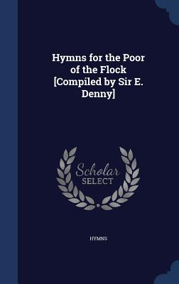 Hymns for the Poor of the Flock [Compiled by Sir E. Denny] - Hymns