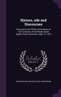 Hymns, Ode and Discourses: Delivered at the Fiftieth Anniversary of the Formation of the Rhode Island Baptist State Convention, May 12, 1875 - Rhode Island Baptist State Convention (Creator)