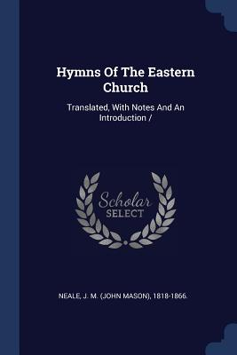 Hymns of the Eastern Church: Translated, with Notes and an Introduction - Neale, J M (John Mason) 1818-1866 (Creator)