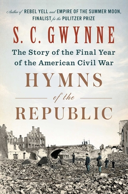 Hymns of the Republic: The Story of the Final Year of the American Civil War - Gwynne, S C