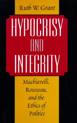 Hypocrisy and Integrity: Machiavelli, Rousseau, and the Ethics of Politics - Grant, Ruth Weissbourd