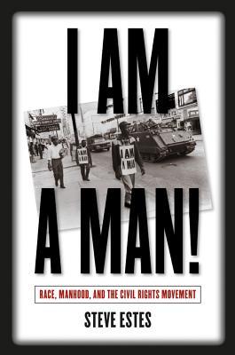 I Am a Man!: Race, Manhood, and the Civil Rights Movement - Estes, Steve, Reverend